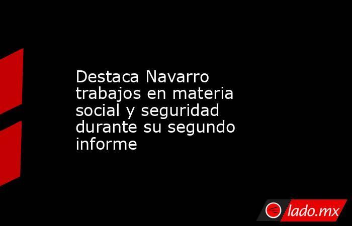 Destaca Navarro trabajos en materia social y seguridad durante su segundo informe. Noticias en tiempo real