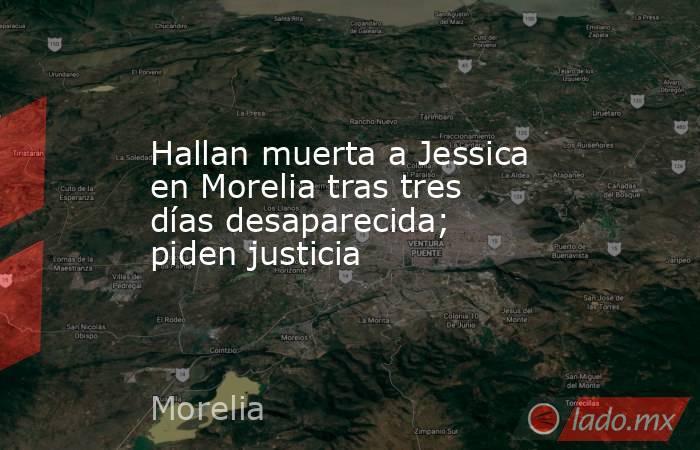 Hallan muerta a Jessica en Morelia tras tres días desaparecida; piden justicia. Noticias en tiempo real