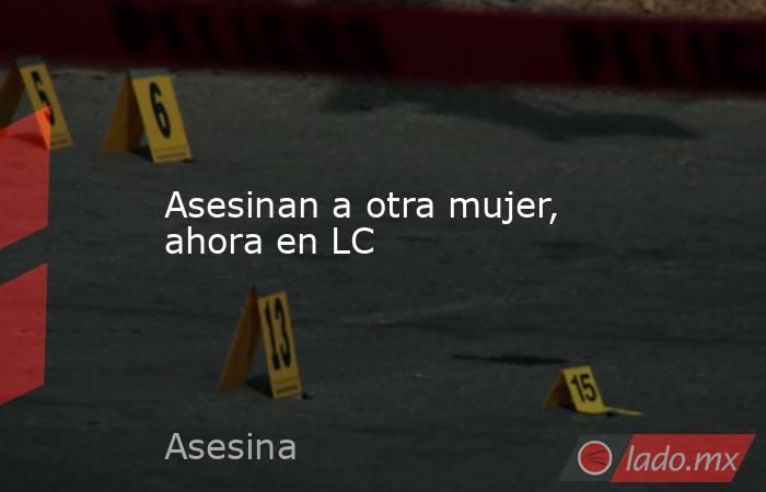 Asesinan a otra mujer, ahora en LC. Noticias en tiempo real