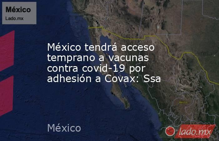 México tendrá acceso temprano a vacunas contra covid-19 por adhesión a Covax: Ssa. Noticias en tiempo real
