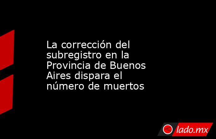 La corrección del subregistro en la Provincia de Buenos Aires dispara el número de muertos. Noticias en tiempo real