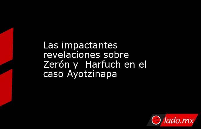 Las impactantes revelaciones sobre Zerón y  Harfuch en el caso Ayotzinapa. Noticias en tiempo real