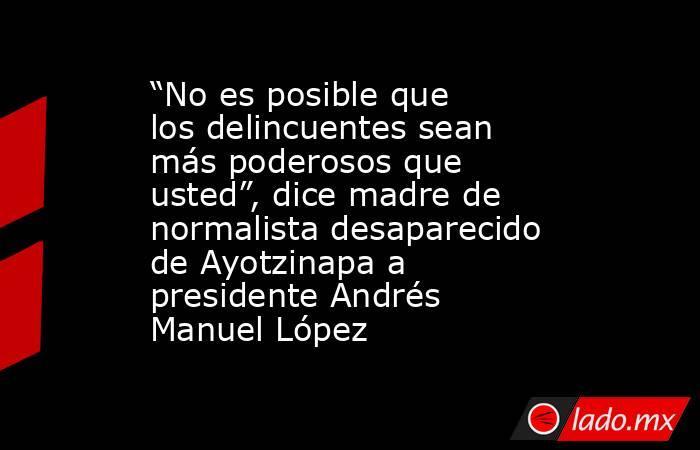 """""""No es posible que los delincuentes sean más poderosos que usted"""", dice madre de normalista desaparecido de Ayotzinapa a presidente Andrés Manuel López. Noticias en tiempo real"""