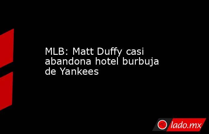 MLB: Matt Duffy casi abandona hotel burbuja de Yankees. Noticias en tiempo real