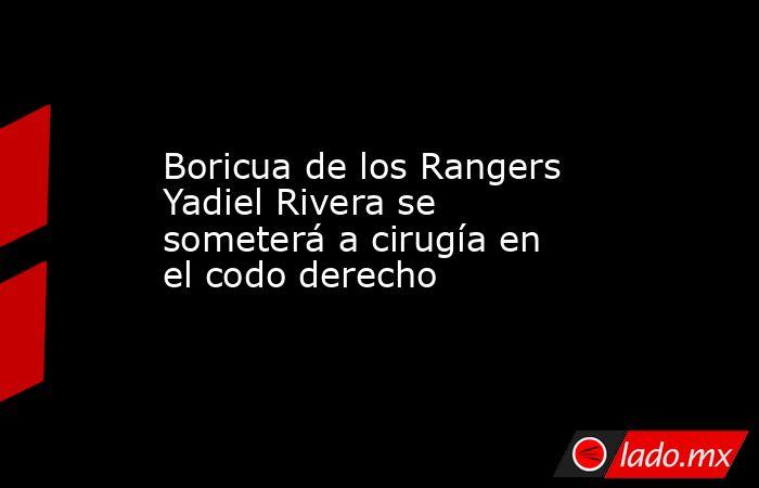 Boricua de los Rangers Yadiel Rivera se someterá a cirugía en el codo derecho. Noticias en tiempo real