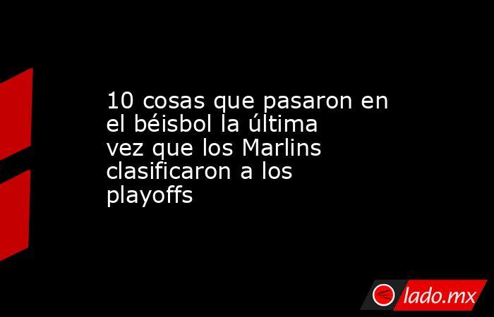 10 cosas que pasaron en el béisbol la última vez que los Marlins clasificaron a los playoffs. Noticias en tiempo real