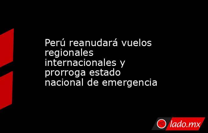 Perú reanudará vuelos regionales internacionales y prorroga estado nacional de emergencia. Noticias en tiempo real