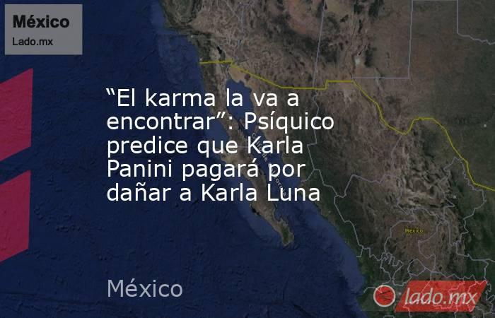 """""""El karma la va a encontrar"""": Psíquico predice que Karla Panini pagará por dañar a Karla Luna. Noticias en tiempo real"""