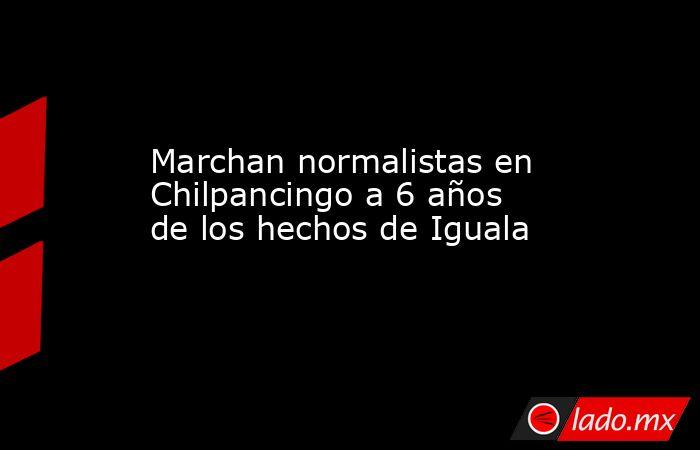 Marchan normalistas en Chilpancingo a 6 años de los hechos de Iguala. Noticias en tiempo real