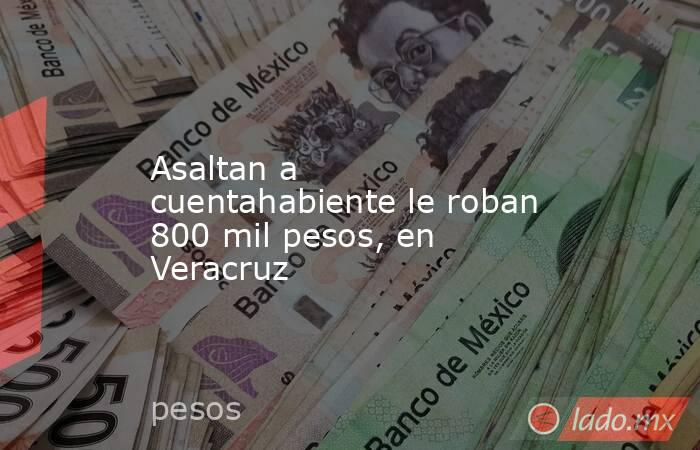 Asaltan a cuentahabiente le roban 800 mil pesos, en Veracruz. Noticias en tiempo real