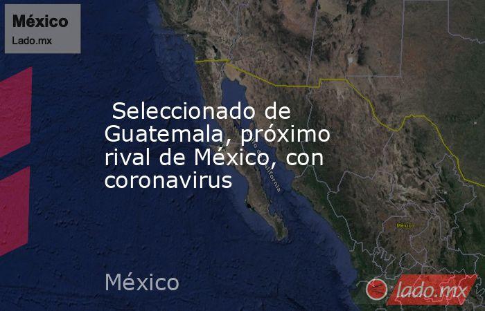 Seleccionado de Guatemala, próximo rival de México, con coronavirus. Noticias en tiempo real