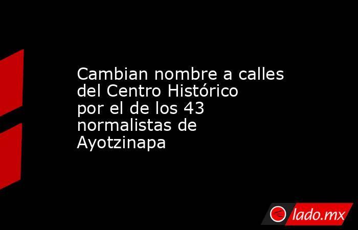 Cambian nombre a calles del Centro Histórico por el de los 43 normalistas de Ayotzinapa . Noticias en tiempo real