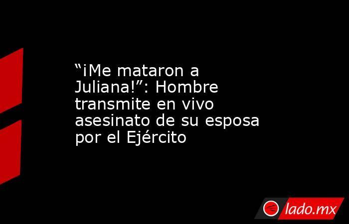 """""""¡Me mataron a Juliana!"""": Hombre transmite en vivo asesinato de su esposa por el Ejército. Noticias en tiempo real"""