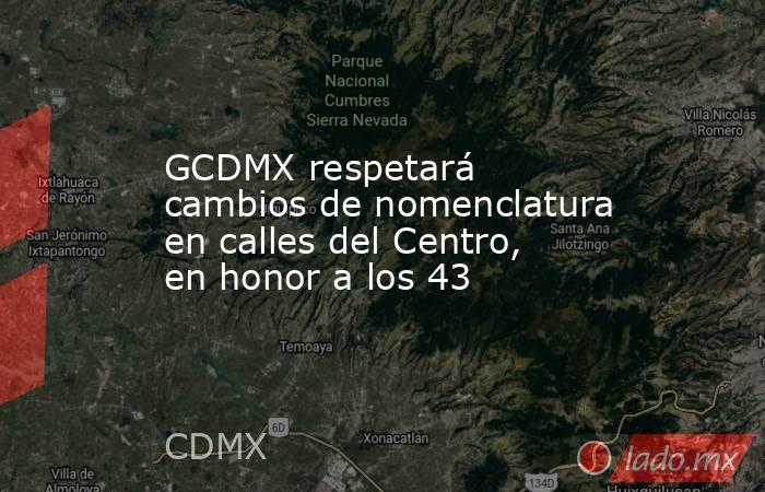 GCDMX respetará cambios de nomenclatura en calles del Centro, en honor a los 43. Noticias en tiempo real