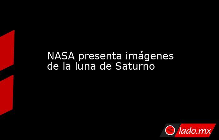 NASA presenta imágenes de la luna de Saturno. Noticias en tiempo real
