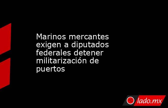 Marinos mercantes exigen a diputados federales detener militarización de puertos. Noticias en tiempo real