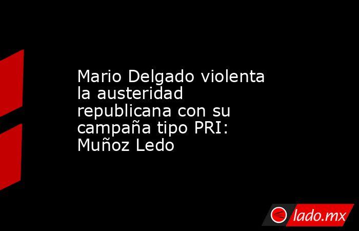 Mario Delgado violenta la austeridad republicana con su campaña tipo PRI: Muñoz Ledo. Noticias en tiempo real