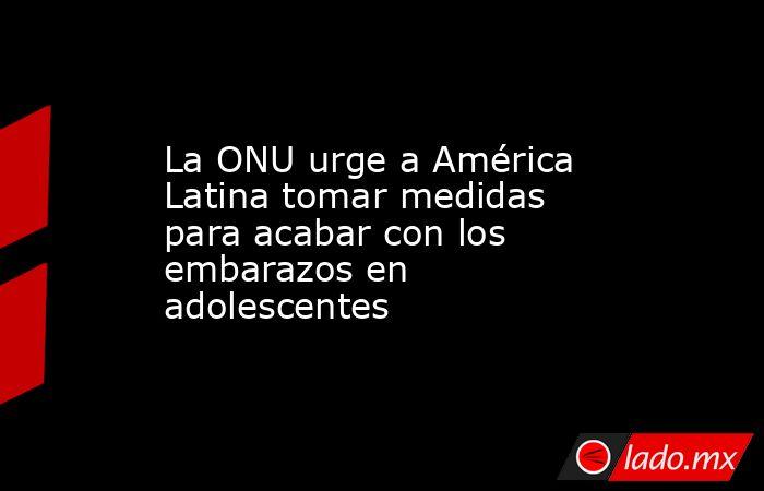 La ONU urge a América Latina tomar medidas para acabar con los embarazos en adolescentes. Noticias en tiempo real
