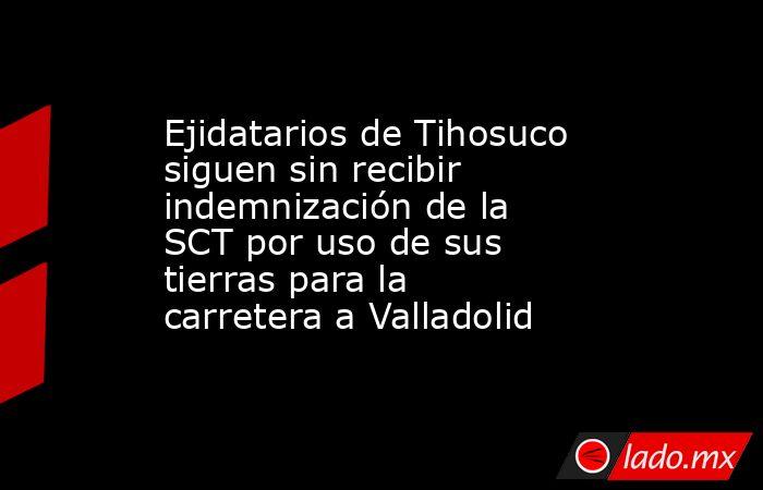 Ejidatarios de Tihosuco siguen sin recibir indemnización de la SCT por uso de sus tierras para la carretera a Valladolid. Noticias en tiempo real