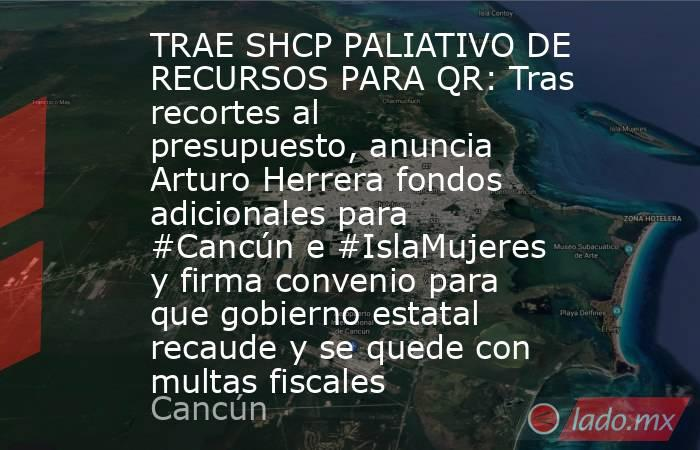 TRAE SHCP PALIATIVO DE RECURSOS PARA QR: Tras recortes al presupuesto, anuncia Arturo Herrera fondos  adicionales para #Cancún e #IslaMujeres y firma convenio para que gobierno estatal recaude y se quede con multas fiscales. Noticias en tiempo real