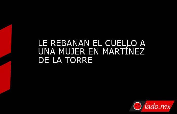 LE REBANAN EL CUELLO A UNA MUJER EN MARTÍNEZ DE LA TORRE. Noticias en tiempo real