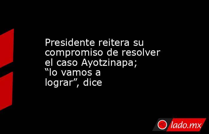 """Presidente reitera su compromiso de resolver el caso Ayotzinapa; """"lo vamos a lograr"""", dice. Noticias en tiempo real"""