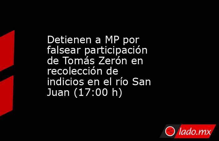 Detienen a MP por falsear participación de Tomás Zerón en recolección de indicios en el río San Juan (17:00 h). Noticias en tiempo real