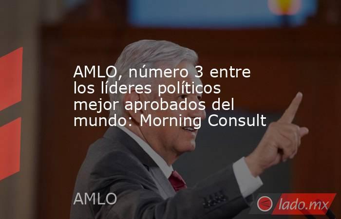 AMLO, número 3 entre los líderes políticos mejor aprobados del mundo: Morning Consult. Noticias en tiempo real