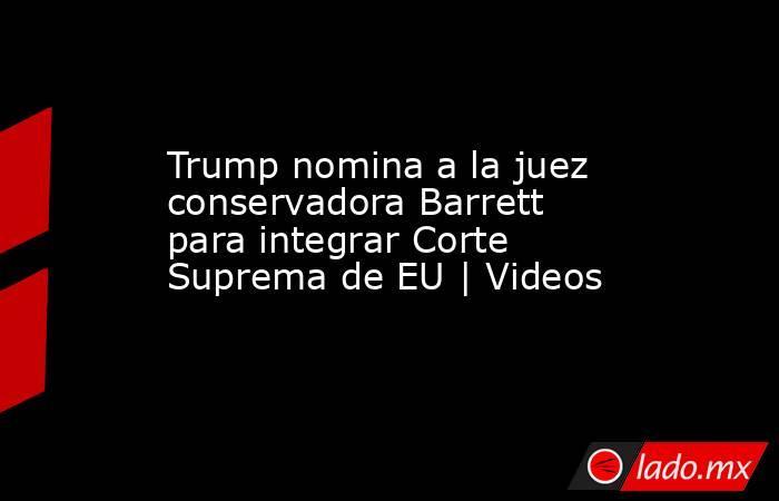 Trump nomina a la juez conservadora Barrett para integrar Corte Suprema de EU | Videos. Noticias en tiempo real