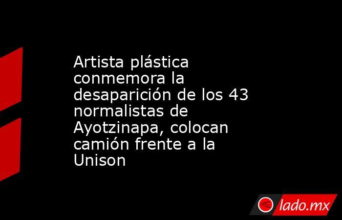 Artista plástica conmemora la desaparición de los 43 normalistas de Ayotzinapa, colocan camión frente a la Unison. Noticias en tiempo real