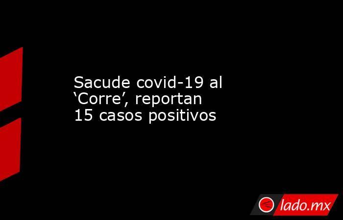 Sacude covid-19 al 'Corre', reportan 15 casos positivos. Noticias en tiempo real