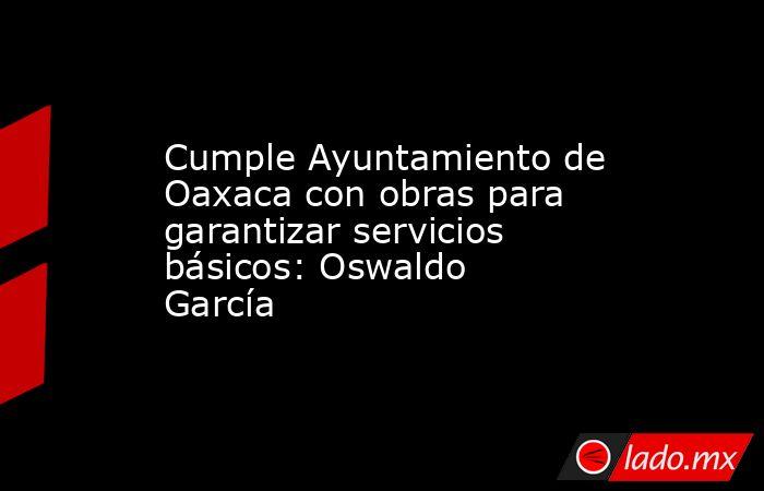 Cumple Ayuntamiento de Oaxaca con obras para garantizar servicios básicos: Oswaldo García. Noticias en tiempo real
