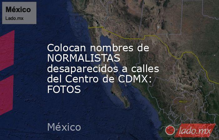 Colocan nombres de NORMALISTAS desaparecidos a calles del Centro de CDMX: FOTOS. Noticias en tiempo real