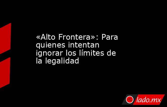«Alto Frontera»: Para quienes intentan ignorar los límites de la legalidad. Noticias en tiempo real