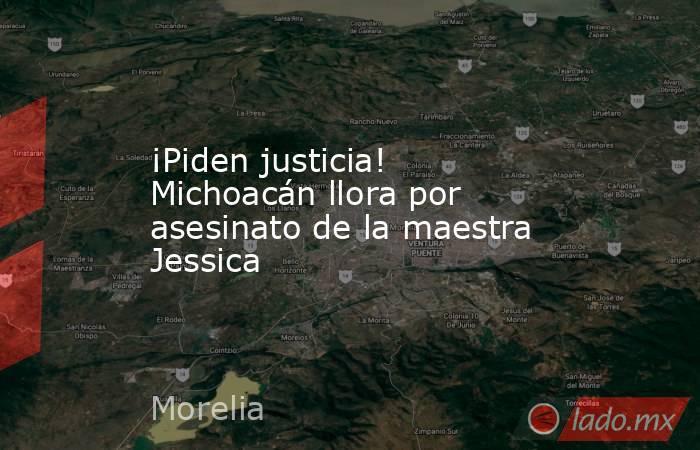 ¡Piden justicia! Michoacán llora por asesinato de la maestra Jessica. Noticias en tiempo real