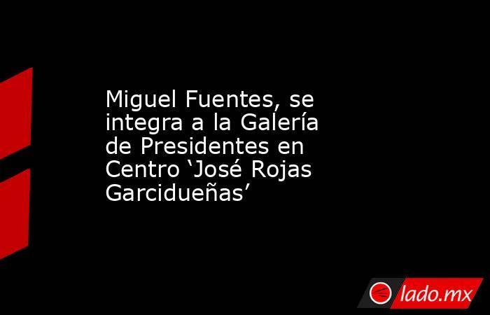 Miguel Fuentes, se integra a la Galería de Presidentes en Centro 'José Rojas Garcidueñas'. Noticias en tiempo real