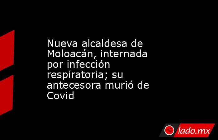 Nueva alcaldesa de Moloacán, internada por infección respiratoria; su antecesora murió de Covid. Noticias en tiempo real