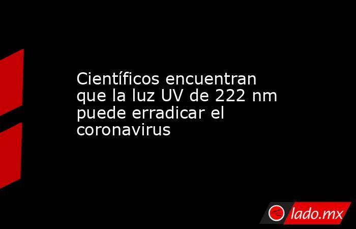 Científicos encuentran que la luz UV de 222 nm puede erradicar el coronavirus. Noticias en tiempo real