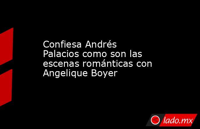 Confiesa Andrés Palacios como son las escenas románticas con Angelique Boyer. Noticias en tiempo real