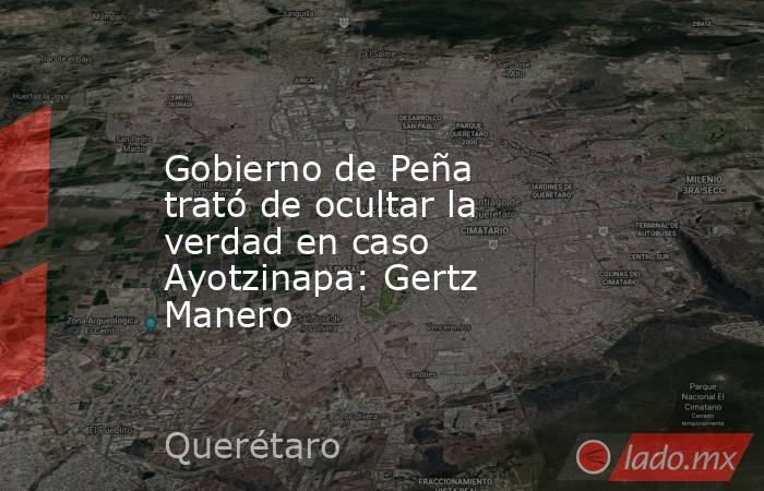 Gobierno de Peña trató de ocultar la verdad en caso Ayotzinapa: Gertz Manero. Noticias en tiempo real