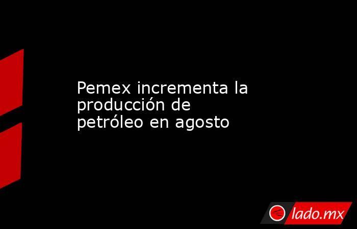 Pemex incrementa la producción de petróleo en agosto. Noticias en tiempo real