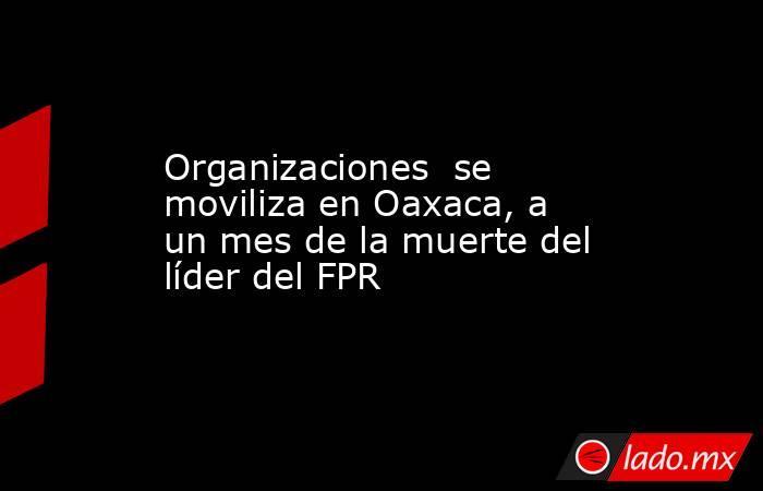 Organizaciones  se moviliza en Oaxaca, a un mes de la muerte del líder del FPR. Noticias en tiempo real