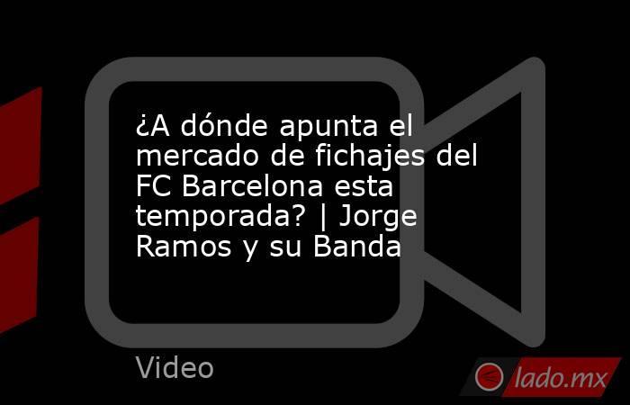 ¿A dónde apunta el mercado de fichajes del FC Barcelona esta temporada? | Jorge Ramos y su Banda. Noticias en tiempo real