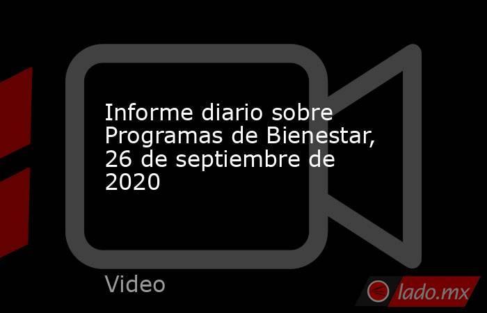 Informe diario sobre Programas de Bienestar, 26 de septiembre de 2020. Noticias en tiempo real
