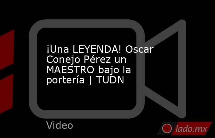 ¡Una LEYENDA! Oscar Conejo Pérez un MAESTRO bajo la portería | TUDN. Noticias en tiempo real