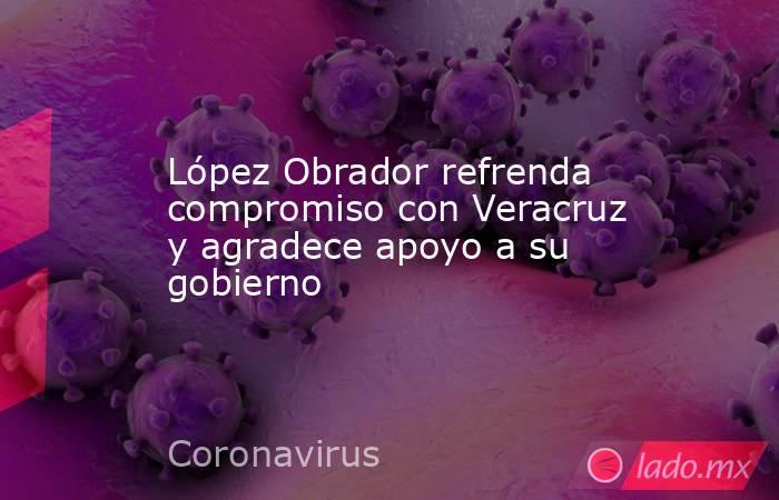 López Obrador refrenda compromiso con Veracruz y agradece apoyo a su gobierno. Noticias en tiempo real