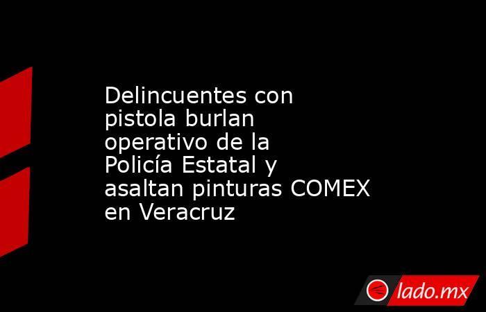 Delincuentes con pistola burlan operativo de la Policía Estatal y asaltan pinturas COMEX en Veracruz. Noticias en tiempo real