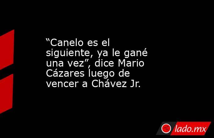 """""""Canelo es el siguiente, ya le gané una vez"""", dice Mario Cázares luego de vencer a Chávez Jr.. Noticias en tiempo real"""