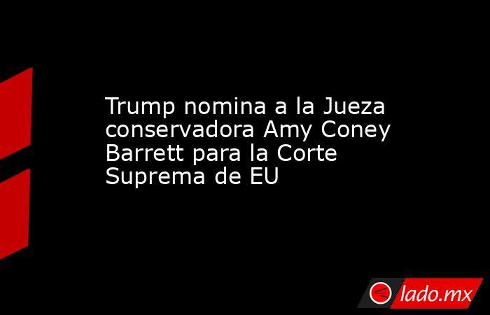 Trump nomina a la Jueza conservadora Amy Coney Barrett para la Corte Suprema de EU. Noticias en tiempo real
