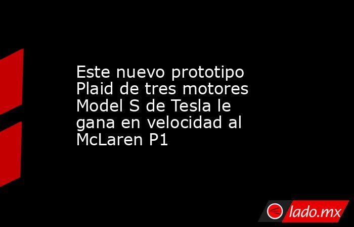 Este nuevo prototipo Plaid de tres motores Model S de Tesla le gana en velocidad al McLaren P1. Noticias en tiempo real